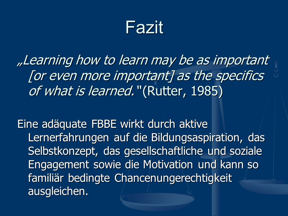 "Fazit ""Learning how to learn may be as important [or even more important] as the specifics of what is learned. (Rutter, 1985)"